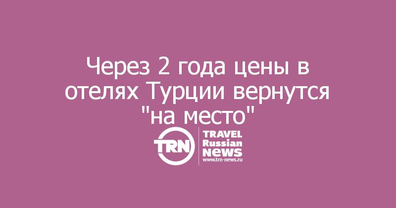 Эксперт: «Через 2 года цены вотелях Турции вернутся «наместо»